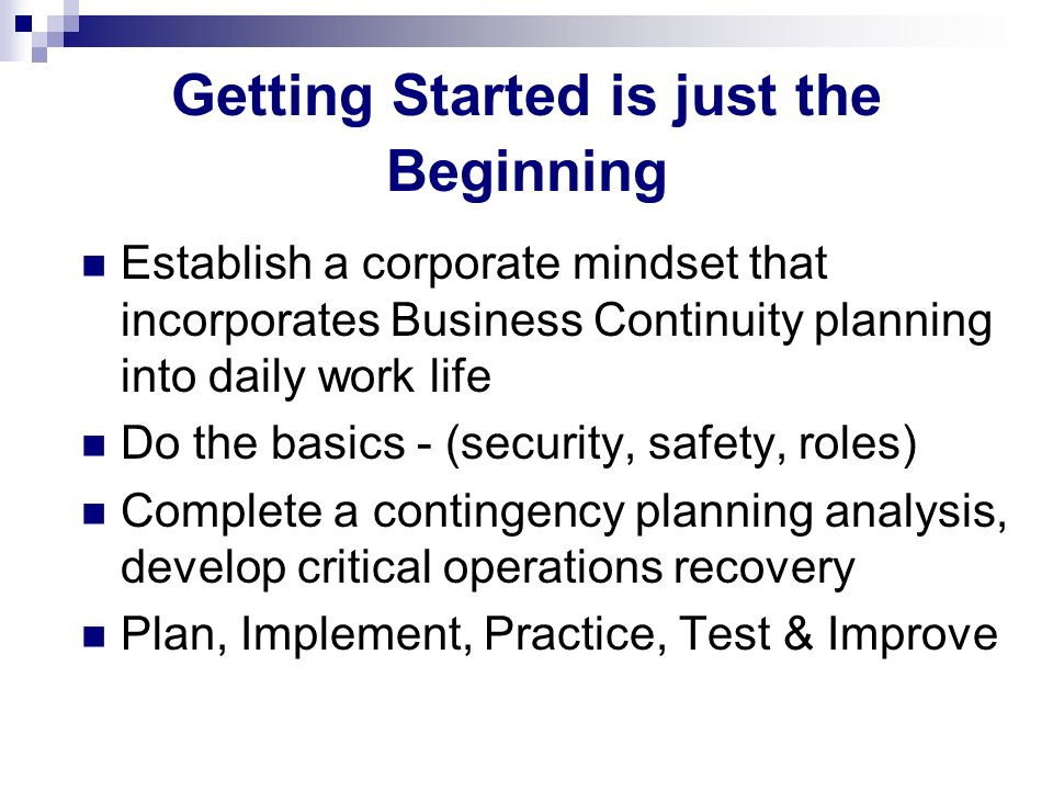 Getting Started is just the Beginning Establish a corporate mindset that incorporates Business Continuity planning into daily work life Do the basics