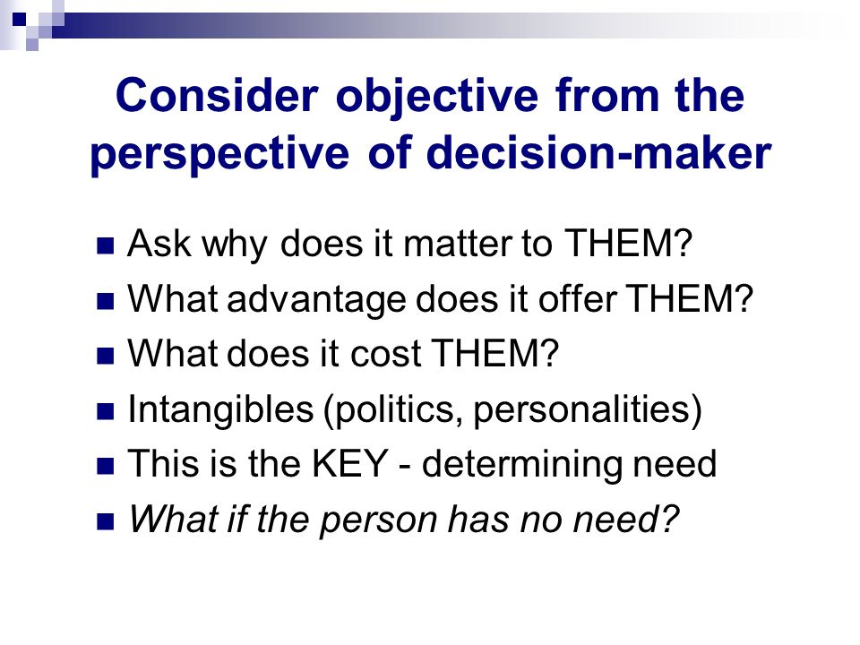 Consider objective from the perspective of decision-maker Ask why does it matter to THEM? What advantage does it offer THEM? What does it cost THEM? I