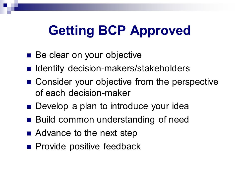 Getting BCP Approved Be clear on your objective Identify decision-makers/stakeholders Consider your objective from the perspective of each decision-ma