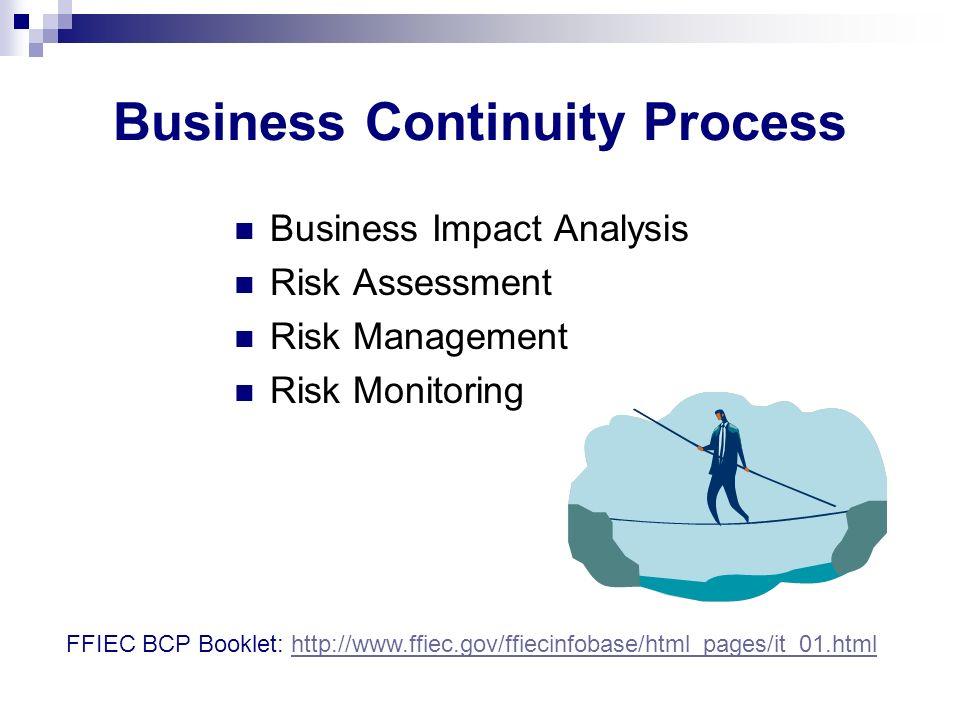 Business Continuity Process Business Impact Analysis Risk Assessment Risk Management Risk Monitoring FFIEC BCP Booklet: http://www.ffiec.gov/ffiecinfo