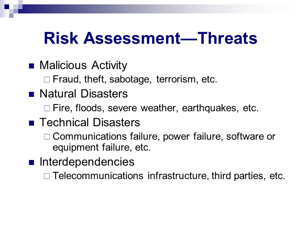 Risk AssessmentThreats Malicious Activity Fraud, theft, sabotage, terrorism, etc. Natural Disasters Fire, floods, severe weather, earthquakes, etc. Te