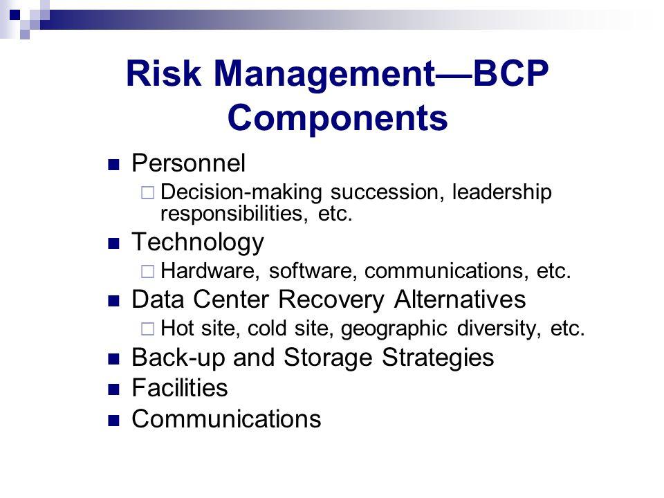 Risk ManagementBCP Components Personnel Decision-making succession, leadership responsibilities, etc. Technology Hardware, software, communications, e