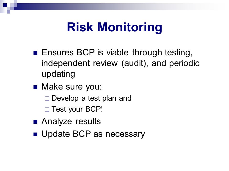 Risk Monitoring Ensures BCP is viable through testing, independent review (audit), and periodic updating Make sure you: Develop a test plan and Test y