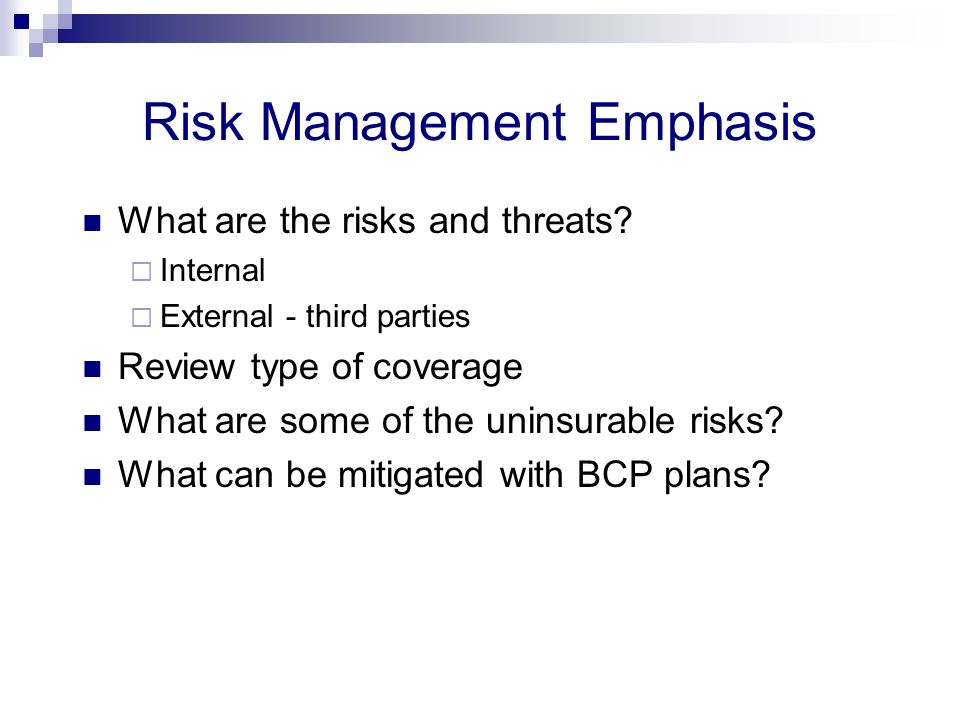 Risk Management Emphasis What are the risks and threats? Internal External - third parties Review type of coverage What are some of the uninsurable ri