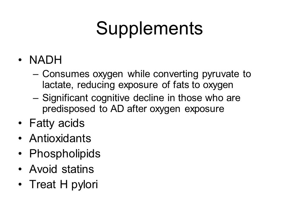 Supplements NADH –Consumes oxygen while converting pyruvate to lactate, reducing exposure of fats to oxygen –Significant cognitive decline in those who are predisposed to AD after oxygen exposure Fatty acids Antioxidants Phospholipids Avoid statins Treat H pylori