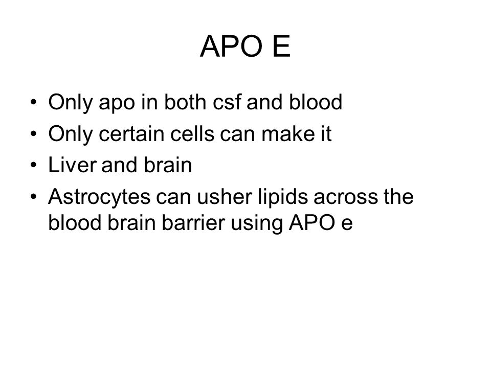 APO E Only apo in both csf and blood Only certain cells can make it Liver and brain Astrocytes can usher lipids across the blood brain barrier using APO e