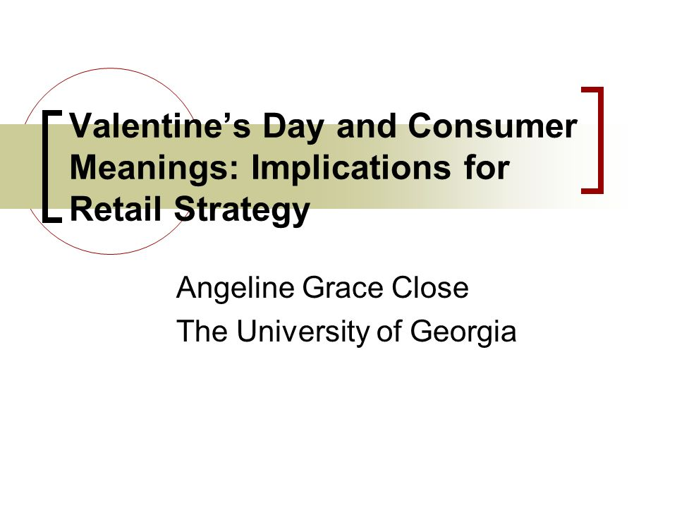 Valentines Day and Consumer Meanings: Implications for Retail Strategy Angeline Grace Close The University of Georgia
