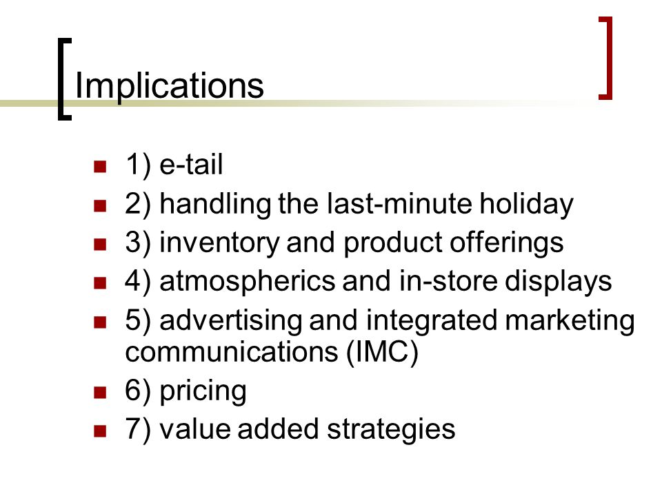 Implications 1) e-tail 2) handling the last-minute holiday 3) inventory and product offerings 4) atmospherics and in-store displays 5) advertising and