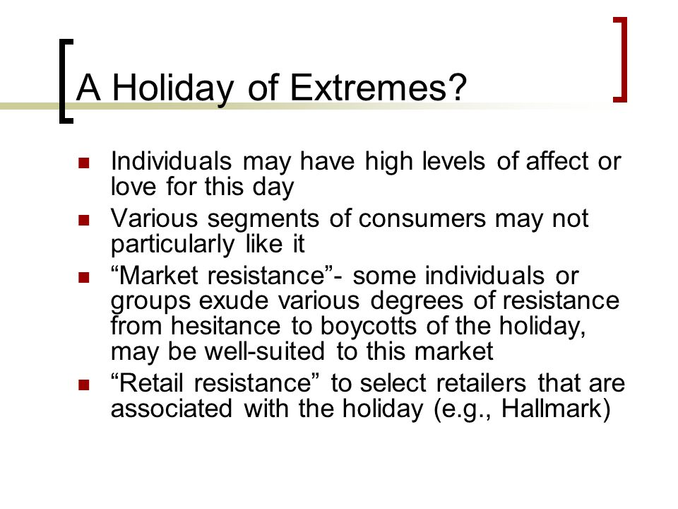 A Holiday of Extremes? Individuals may have high levels of affect or love for this day Various segments of consumers may not particularly like it Mark