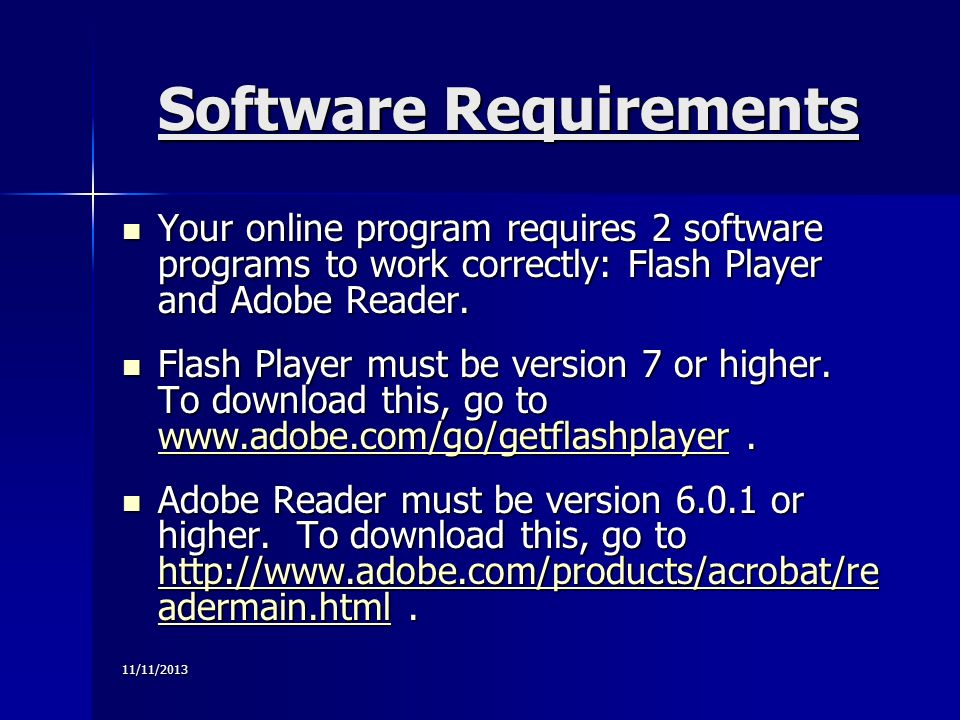 11/11/2013 Software Requirements Your online program requires 2 software programs to work correctly: Flash Player and Adobe Reader.