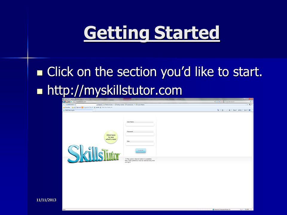 11/11/2013 Getting Started Click on the section youd like to start. Click on the section youd like to start. http://myskillstutor.com http://myskillst