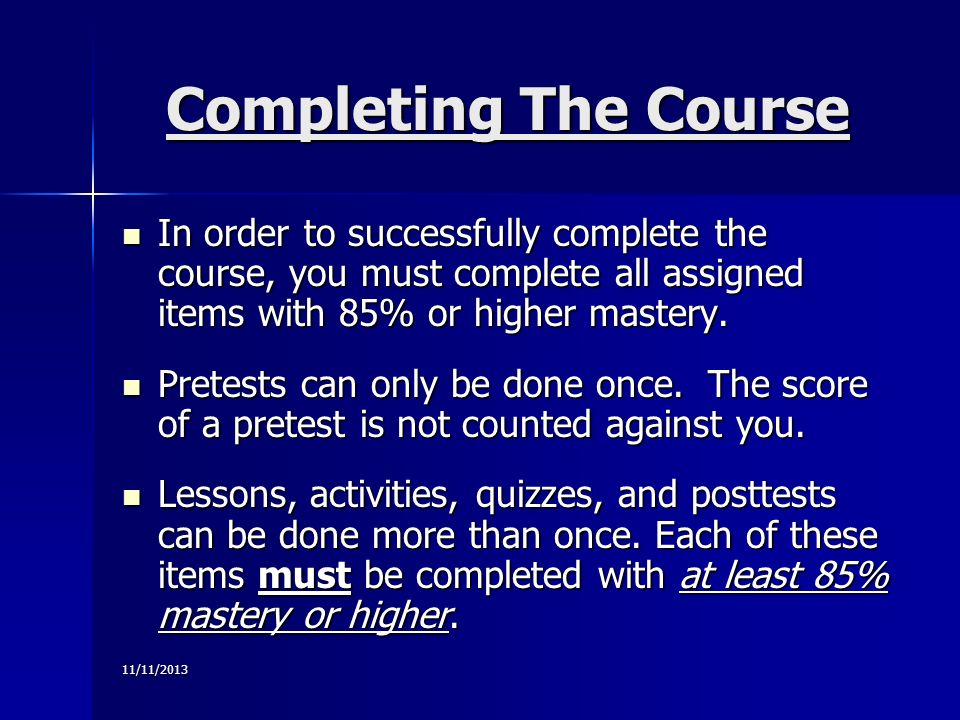 11/11/2013 Completing The Course In order to successfully complete the course, you must complete all assigned items with 85% or higher mastery.