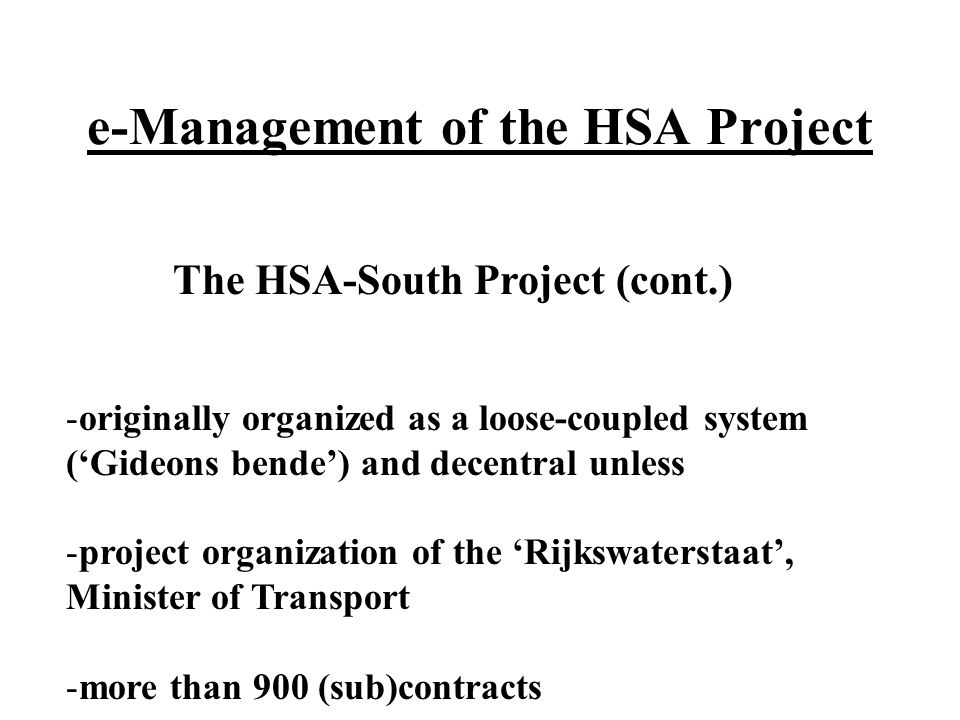 e-Management of the HSA Project The HSA-South Project (cont.) -originally organized as a loose-coupled system (Gideons bende) and decentral unless -project organization of the Rijkswaterstaat, Minister of Transport -more than 900 (sub)contracts