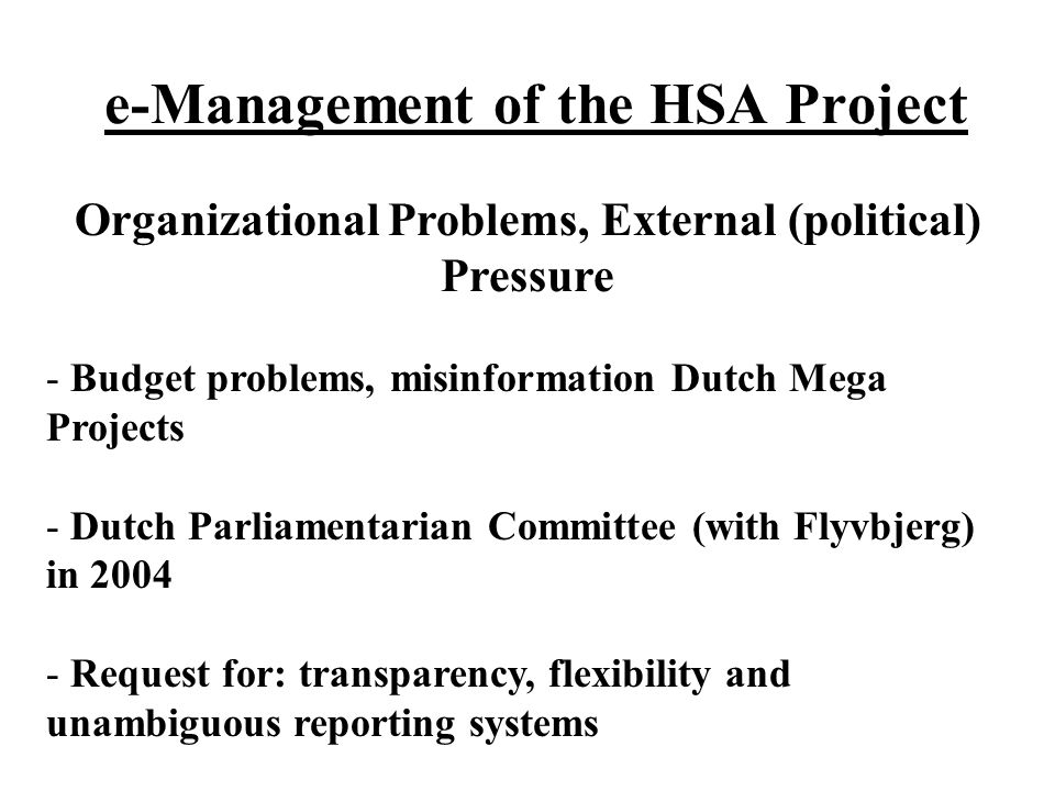 e-Management of the HSA Project Organizational Problems, External (political) Pressure - Budget problems, misinformation Dutch Mega Projects - Dutch Parliamentarian Committee (with Flyvbjerg) in 2004 - Request for: transparency, flexibility and unambiguous reporting systems