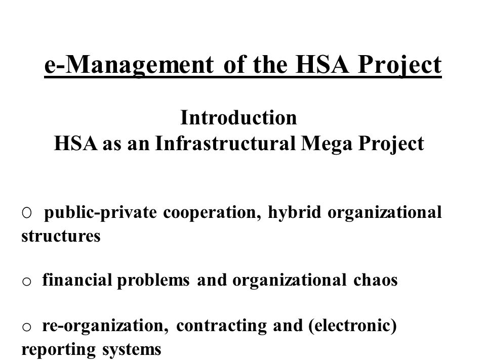e-Management of the HSA Project Introduction HSA as an Infrastructural Mega Project O public-private cooperation, hybrid organizational structures o financial problems and organizational chaos o re-organization, contracting and (electronic) reporting systems