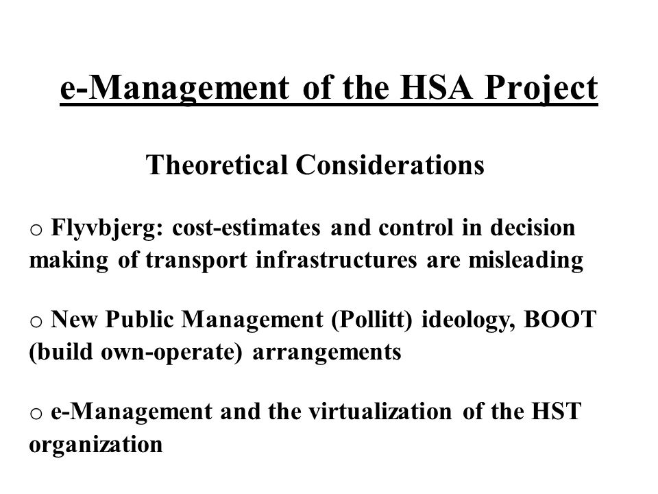 e-Management of the HSA Project Theoretical Considerations o Flyvbjerg: cost-estimates and control in decision making of transport infrastructures are misleading o New Public Management (Pollitt) ideology, BOOT (build own-operate) arrangements o e-Management and the virtualization of the HST organization