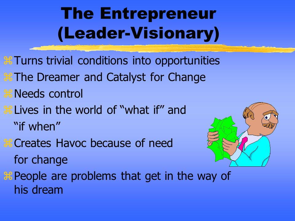 The Entrepreneur (Leader-Visionary) zTurns trivial conditions into opportunities zThe Dreamer and Catalyst for Change zNeeds control zLives in the wor