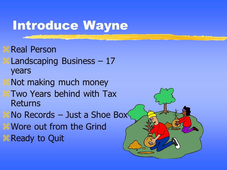 Introduce Wayne zReal Person zLandscaping Business – 17 years zNot making much money zTwo Years behind with Tax Returns zNo Records – Just a Shoe Box