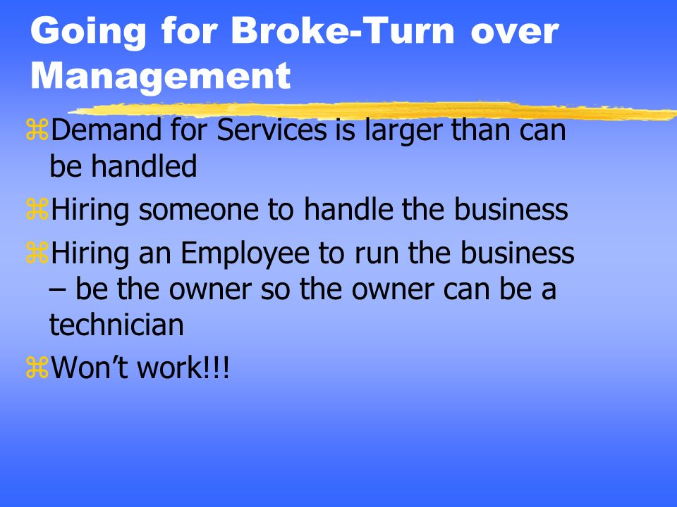 Going for Broke-Turn over Management zDemand for Services is larger than can be handled zHiring someone to handle the business zHiring an Employee to