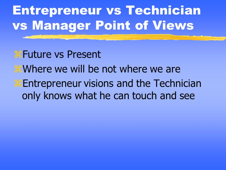 Entrepreneur vs Technician vs Manager Point of Views zFuture vs Present zWhere we will be not where we are zEntrepreneur visions and the Technician on