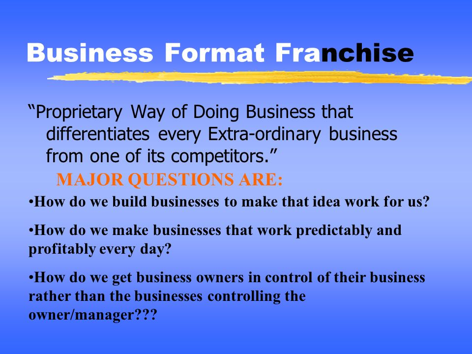 Business Format Franchise Proprietary Way of Doing Business that differentiates every Extra-ordinary business from one of its competitors. How do we b