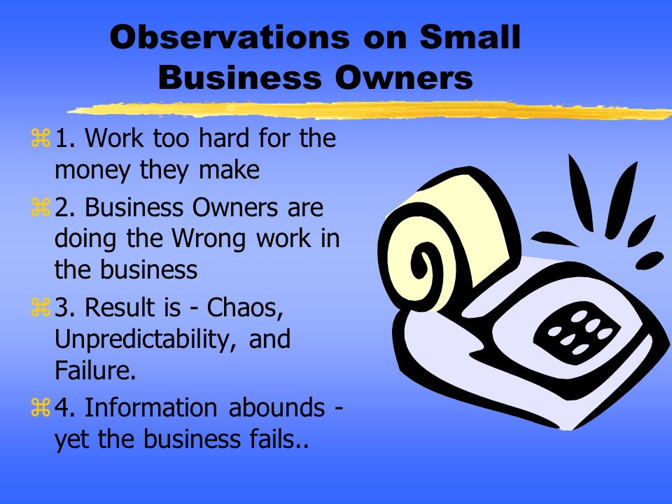 Observations on Small Business Owners z1. Work too hard for the money they make z2. Business Owners are doing the Wrong work in the business z3. Resul