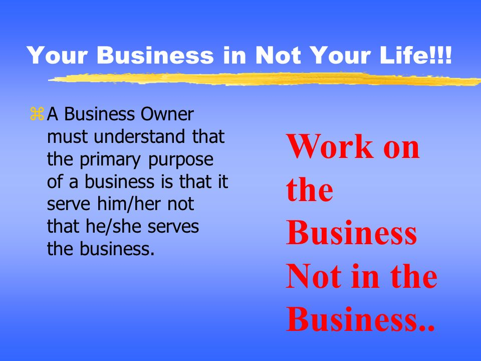 Your Business in Not Your Life!!! zA Business Owner must understand that the primary purpose of a business is that it serve him/her not that he/she se