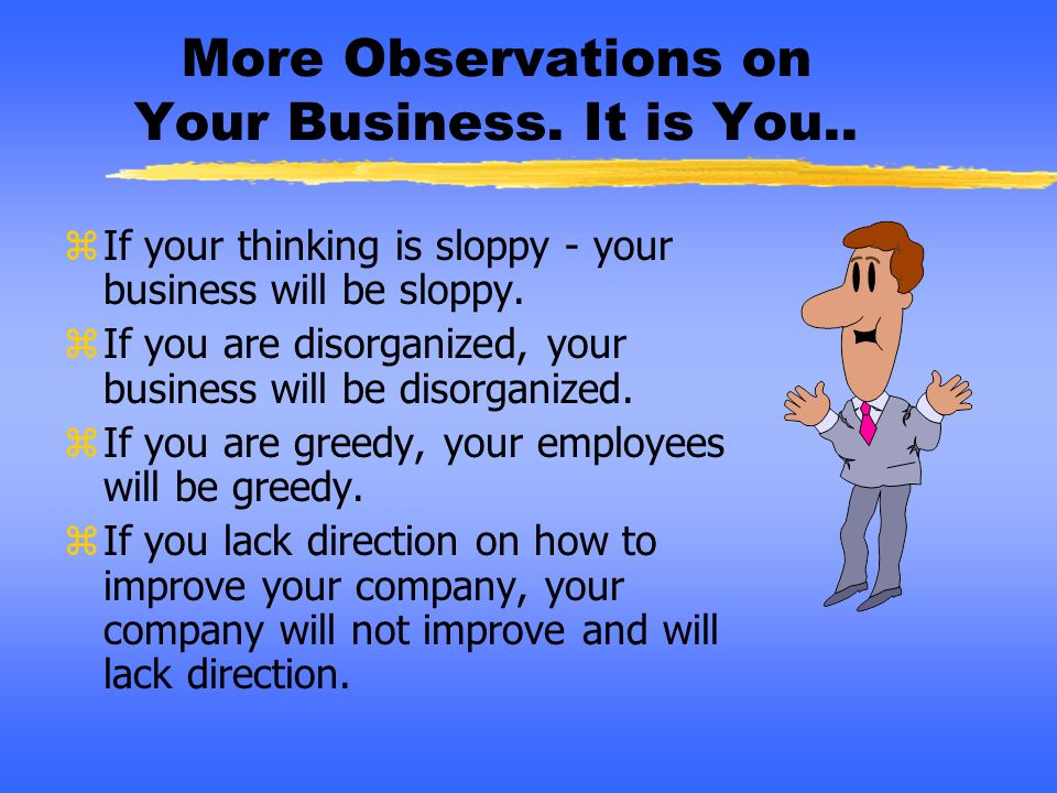 More Observations on Your Business. It is You.. zIf your thinking is sloppy - your business will be sloppy. zIf you are disorganized, your business wi