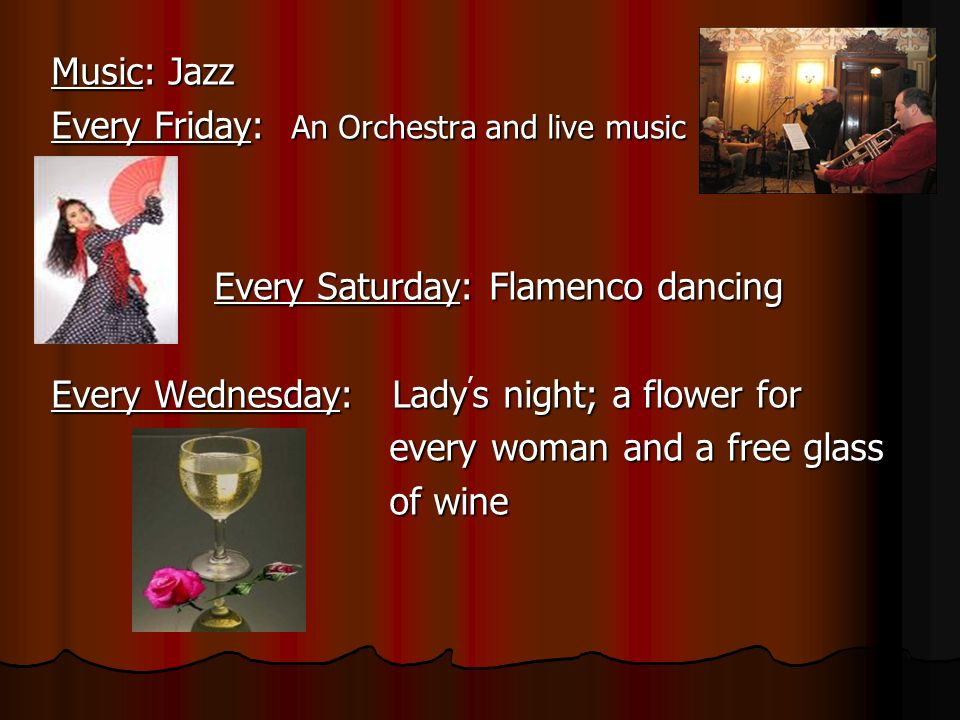 Music: Jazz Every Friday: An Orchestra and live music Every Saturday: Flamenco dancing Every Saturday: Flamenco dancing Every Wednesday: Ladys night;