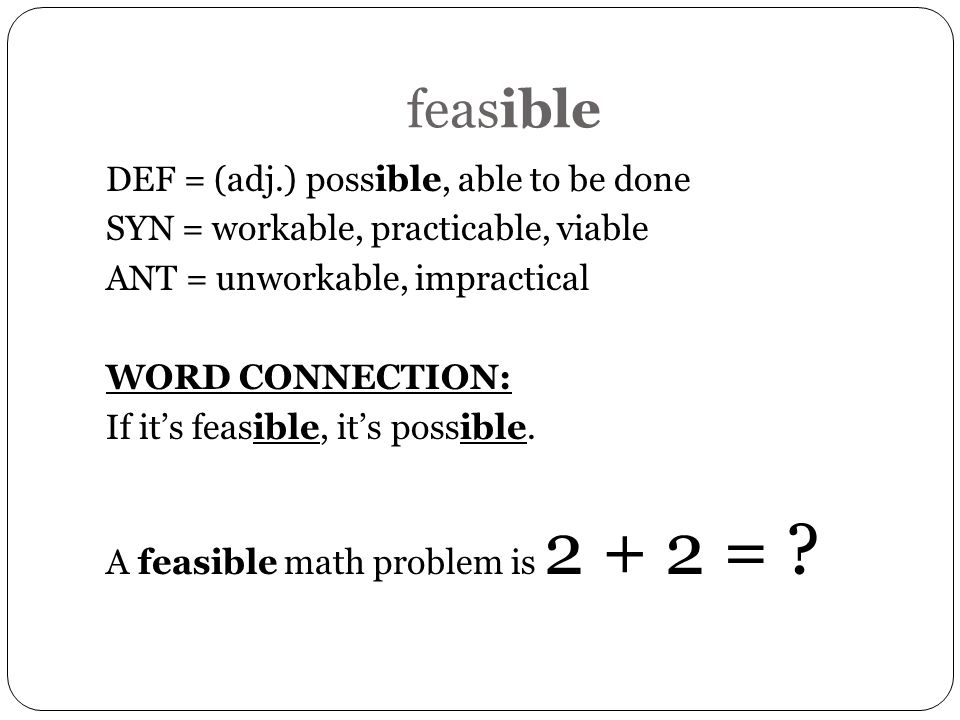 feasible DEF = (adj.) possible, able to be done SYN = workable, practicable, viable ANT = unworkable, impractical WORD CONNECTION: If its feasible, it