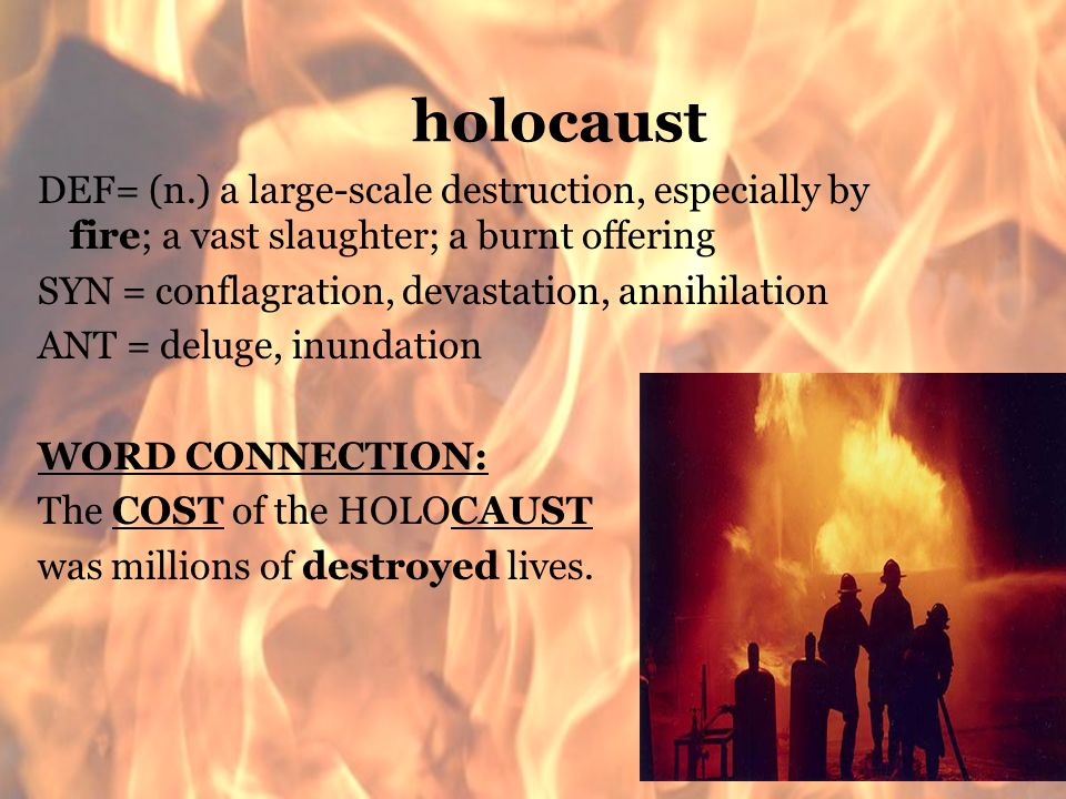 holocaust DEF= (n.) a large-scale destruction, especially by fire; a vast slaughter; a burnt offering SYN = conflagration, devastation, annihilation A