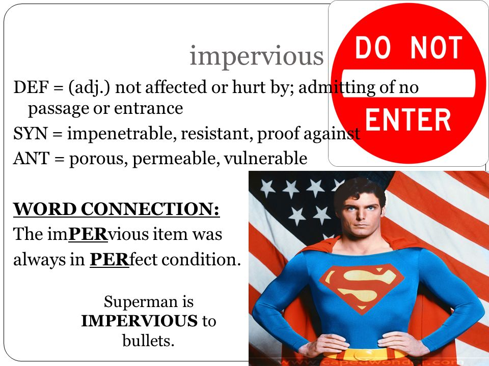 impervious DEF = (adj.) not affected or hurt by; admitting of no passage or entrance SYN = impenetrable, resistant, proof against ANT = porous, permea
