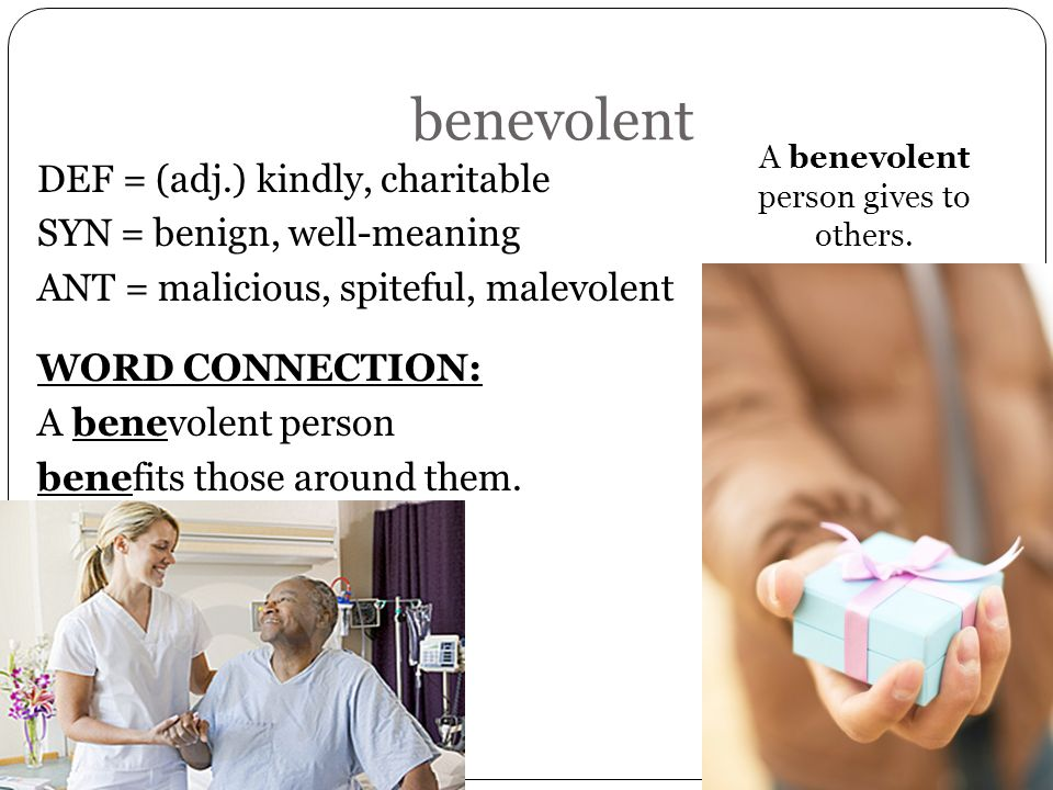benevolent DEF = (adj.) kindly, charitable SYN = benign, well-meaning ANT = malicious, spiteful, malevolent WORD CONNECTION: A benevolent person benef