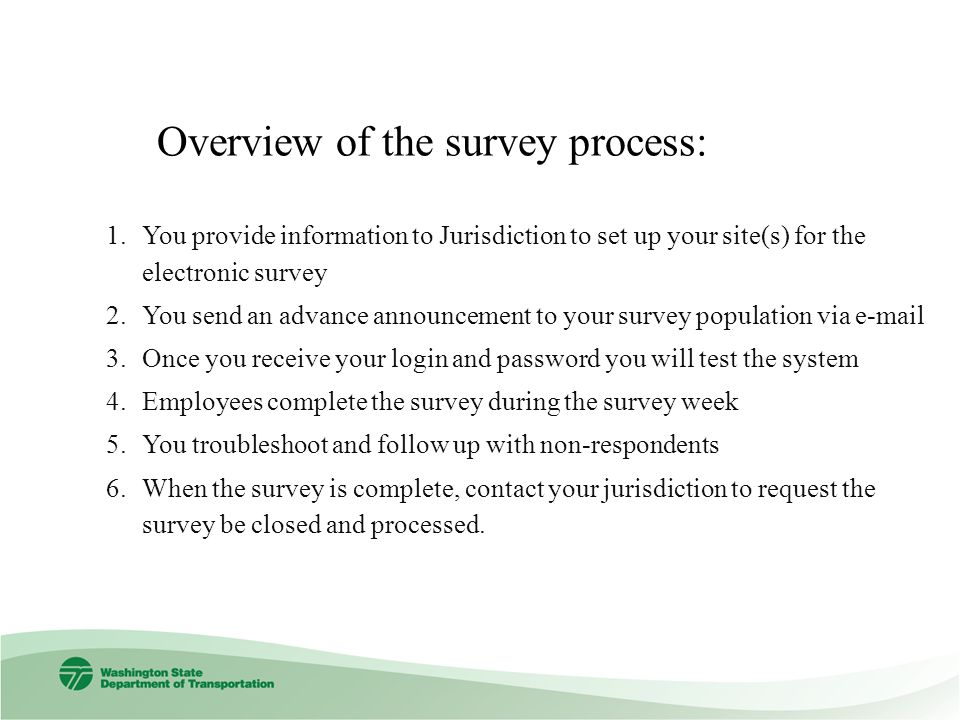 Overview of the survey process: 1.You provide information to Jurisdiction to set up your site(s) for the electronic survey 2.You send an advance announcement to your survey population via e-mail 3.Once you receive your login and password you will test the system 4.Employees complete the survey during the survey week 5.You troubleshoot and follow up with non-respondents 6.When the survey is complete, contact your jurisdiction to request the survey be closed and processed.