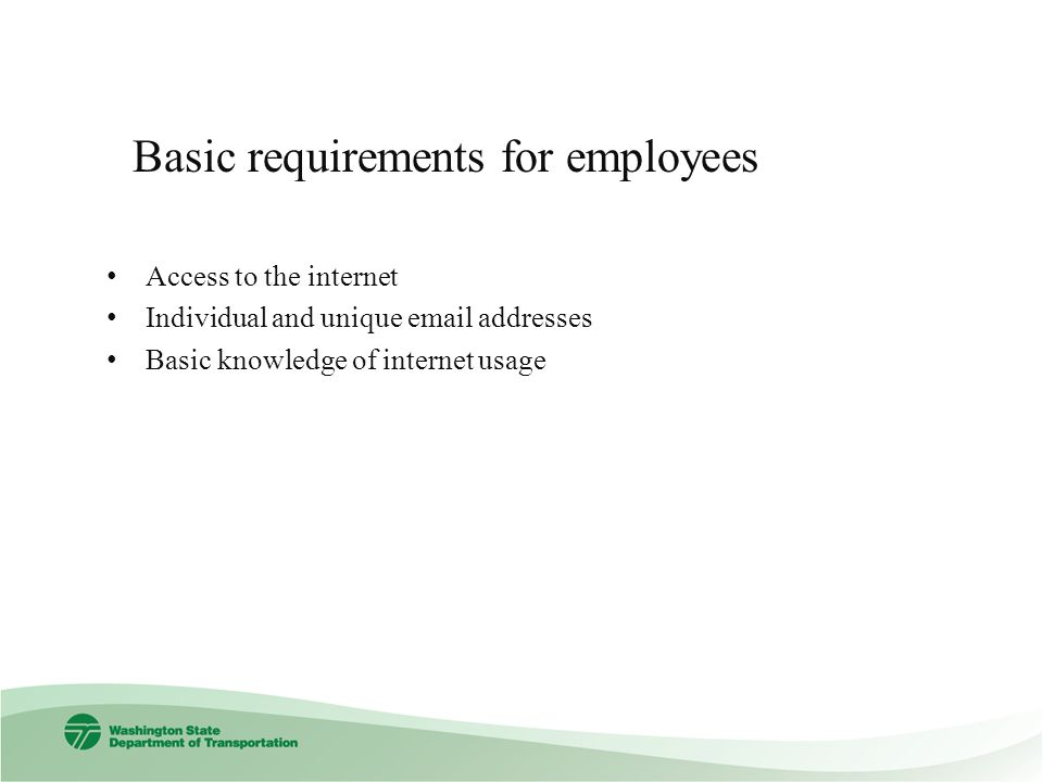 Access to the internet Individual and unique email addresses Basic knowledge of internet usage Basic requirements for employees