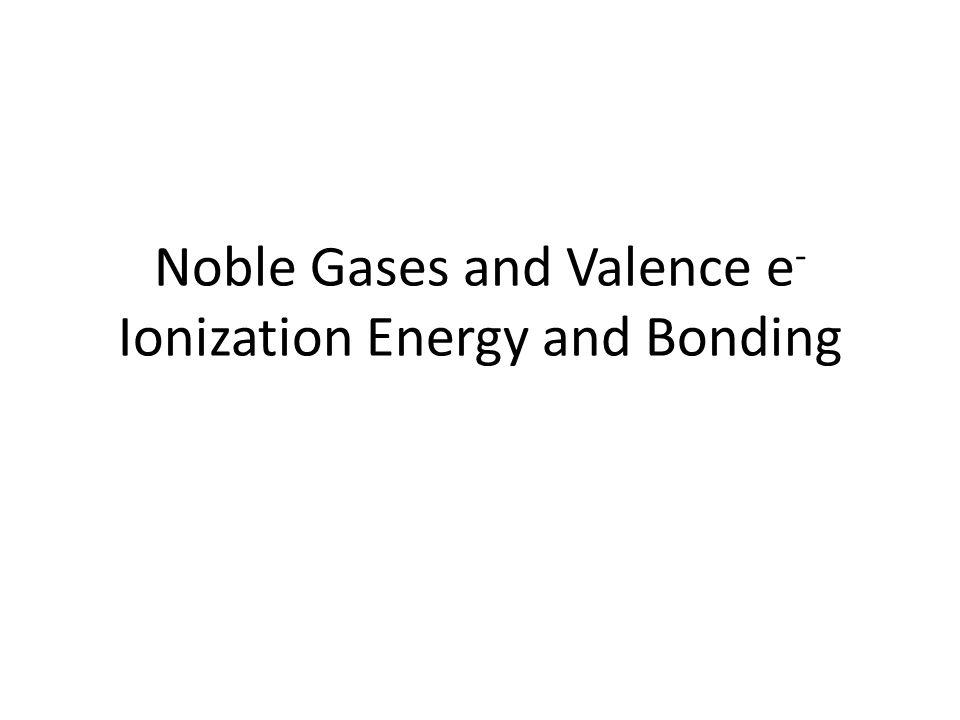 Noble Gases and Valence e - Ionization Energy and Bonding