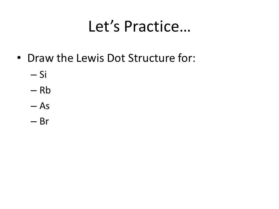 Lets Practice… Draw the Lewis Dot Structure for: – Si – Rb – As – Br