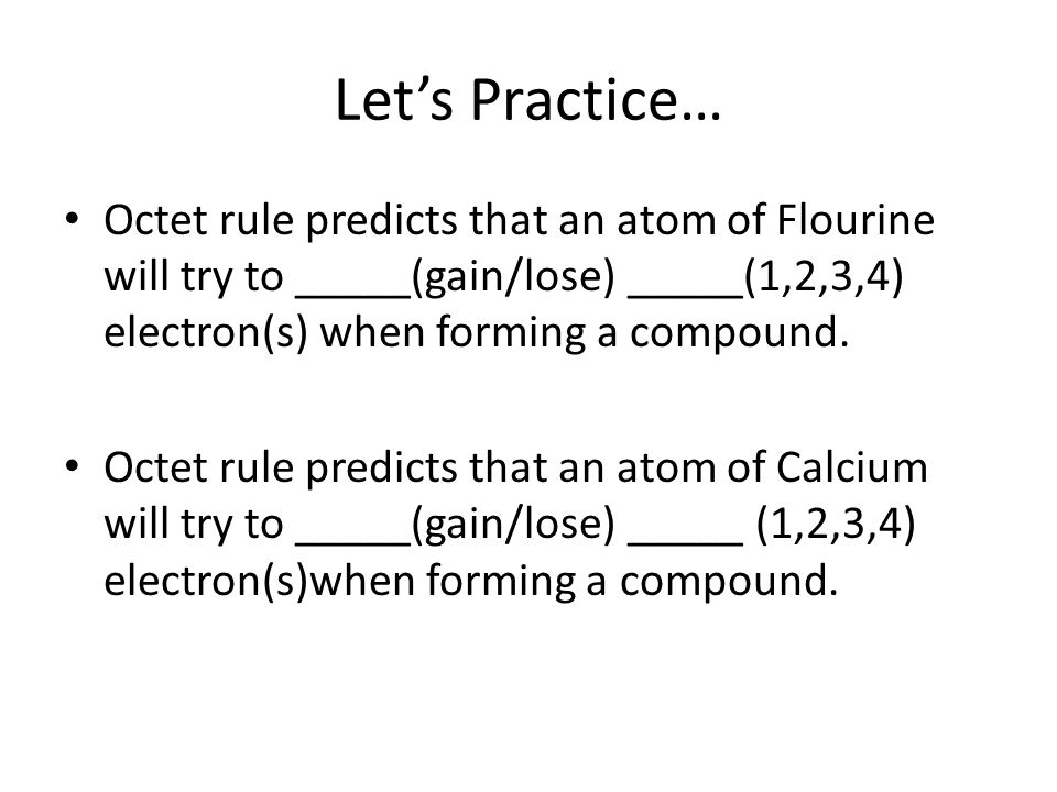 Lets Practice… Octet rule predicts that an atom of Flourine will try to _____(gain/lose) _____(1,2,3,4) electron(s) when forming a compound. Octet rul