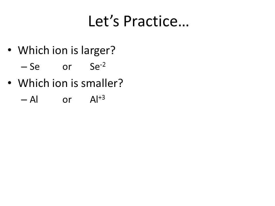 Lets Practice… Which ion is larger? – Seor Se -2 Which ion is smaller? – Al or Al +3