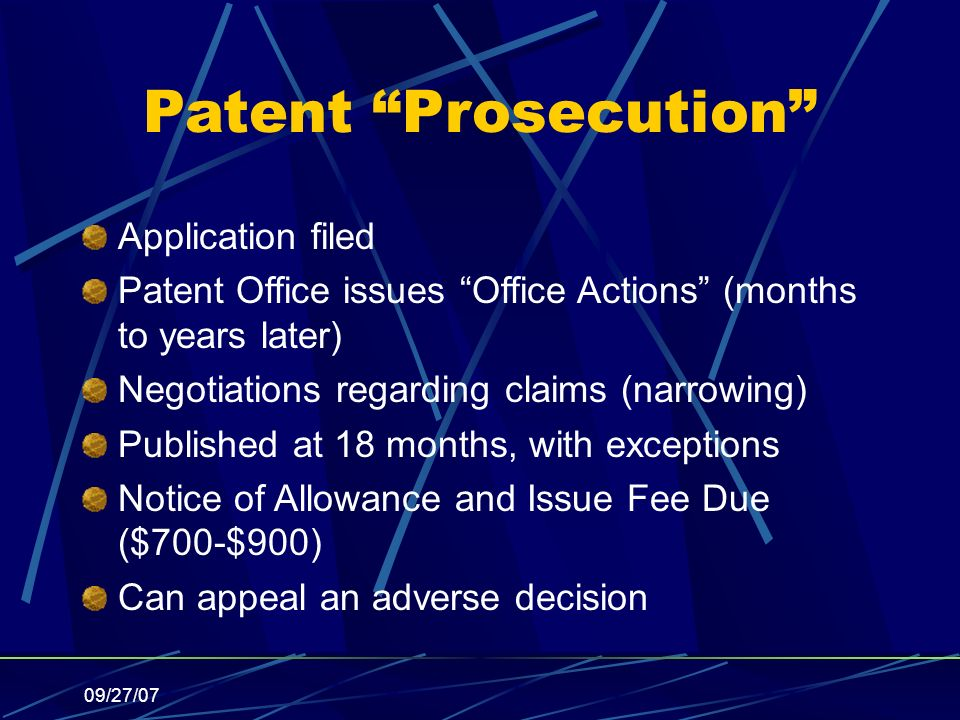 09/27/07 Patent Prosecution Application filed Patent Office issues Office Actions (months to years later) Negotiations regarding claims (narrowing) Published at 18 months, with exceptions Notice of Allowance and Issue Fee Due ($700-$900) Can appeal an adverse decision