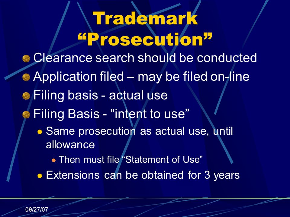 09/27/07 Trademark Prosecution Clearance search should be conducted Application filed – may be filed on-line Filing basis - actual use Filing Basis - intent to use Same prosecution as actual use, until allowance Then must file Statement of Use Extensions can be obtained for 3 years