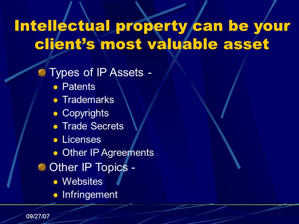 09/27/07 Intellectual property can be your clients most valuable asset Types of IP Assets - Patents Trademarks Copyrights Trade Secrets Licenses Other IP Agreements Other IP Topics - Websites Infringement