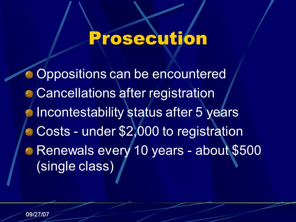 09/27/07 Prosecution Oppositions can be encountered Cancellations after registration Incontestability status after 5 years Costs - under $2,000 to registration Renewals every 10 years - about $500 (single class)