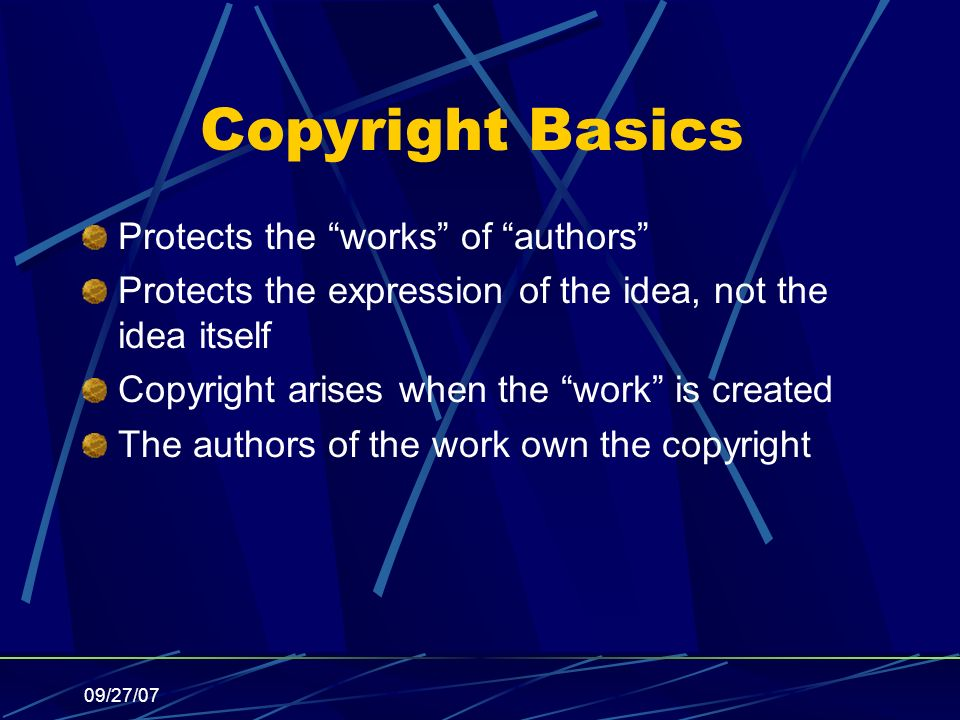 09/27/07 Copyright Basics Protects the works of authors Protects the expression of the idea, not the idea itself Copyright arises when the work is created The authors of the work own the copyright