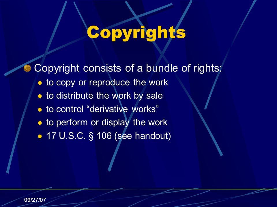 09/27/07 Copyrights Copyright consists of a bundle of rights: to copy or reproduce the work to distribute the work by sale to control derivative works to perform or display the work 17 U.S.C.