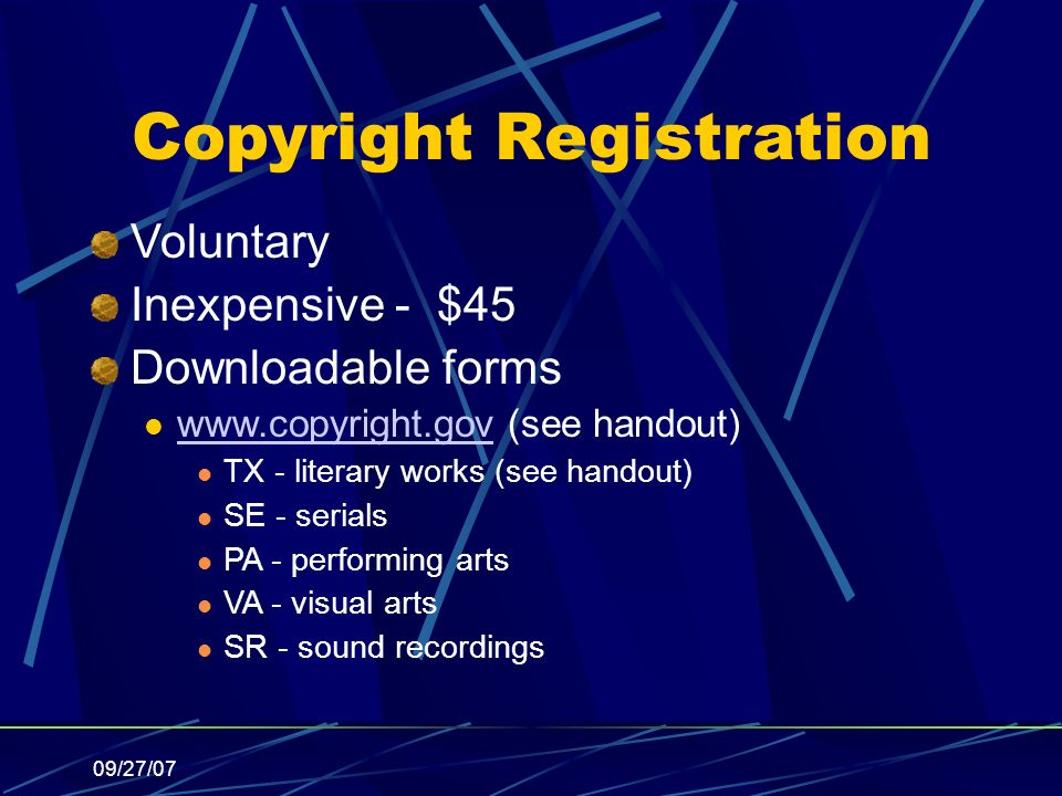 09/27/07 Copyright Registration Voluntary Inexpensive - $45 Downloadable forms www.copyright.gov (see handout) www.copyright.gov TX - literary works (see handout) SE - serials PA - performing arts VA - visual arts SR - sound recordings