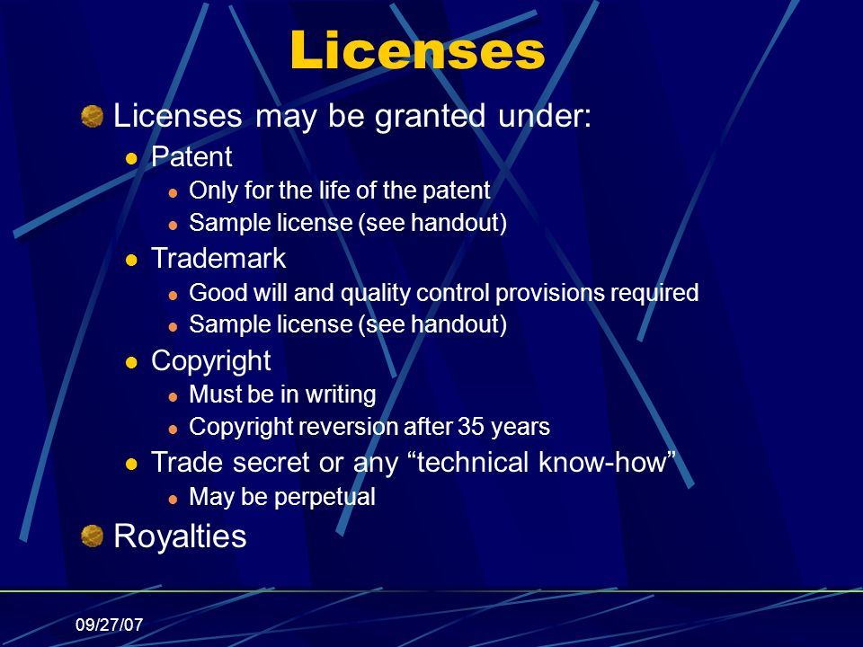 09/27/07 Licenses Licenses may be granted under: Patent Only for the life of the patent Sample license (see handout) Trademark Good will and quality control provisions required Sample license (see handout) Copyright Must be in writing Copyright reversion after 35 years Trade secret or any technical know-how May be perpetual Royalties