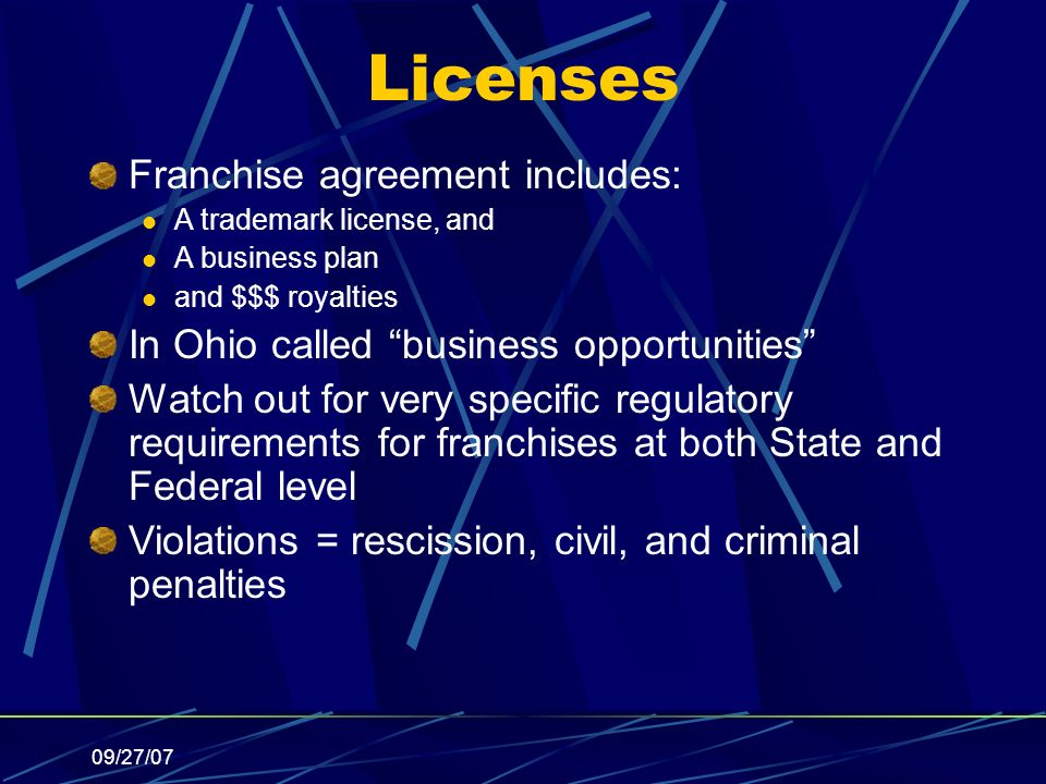 09/27/07 Licenses Franchise agreement includes: A trademark license, and A business plan and $$$ royalties In Ohio called business opportunities Watch out for very specific regulatory requirements for franchises at both State and Federal level Violations = rescission, civil, and criminal penalties