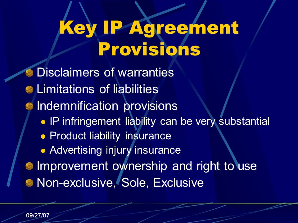 09/27/07 Key IP Agreement Provisions Disclaimers of warranties Limitations of liabilities Indemnification provisions IP infringement liability can be very substantial Product liability insurance Advertising injury insurance Improvement ownership and right to use Non-exclusive, Sole, Exclusive