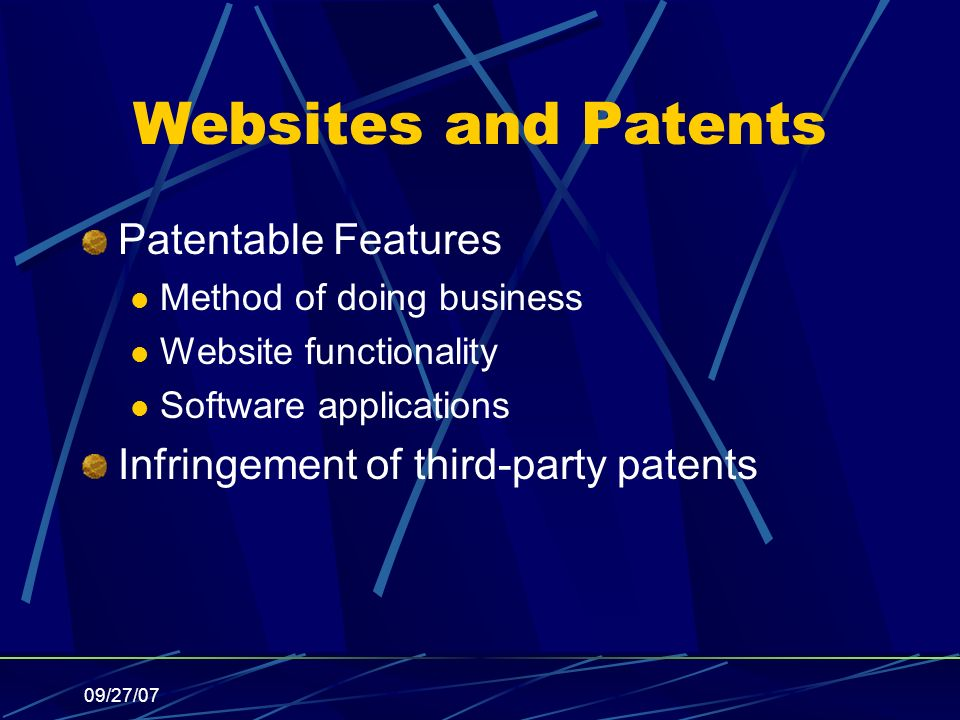 09/27/07 Websites and Patents Patentable Features Method of doing business Website functionality Software applications Infringement of third-party patents